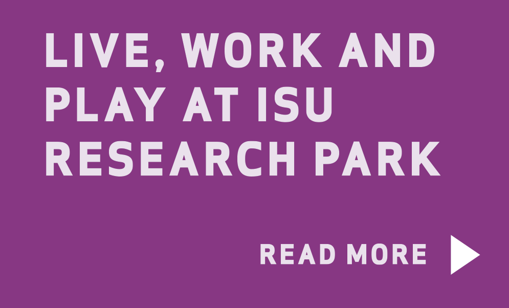 Live, work and play at ISU Research Park. Read more. Linked to ISU Research Park page.
