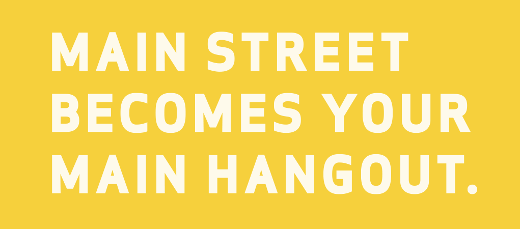 Main street becomes your main hangout.